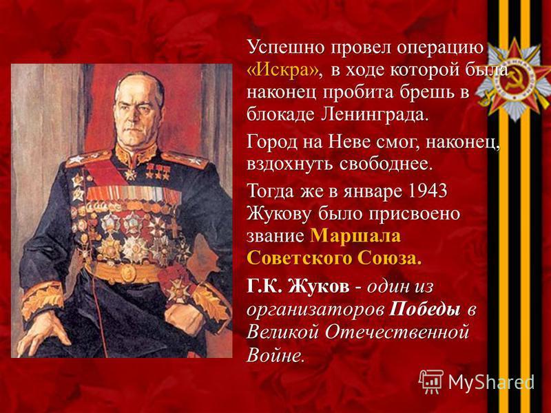 Успешно провел операцию «Искра», в ходе которой была наконец пробита брешь в блокаде Ленинграда. Город на Неве смог, наконец, вздохнуть свободнее. Тогда же в январе 1943 Жукову было присвоено звание Маршала Советского Союза. Г.К. Жуков - один из орга