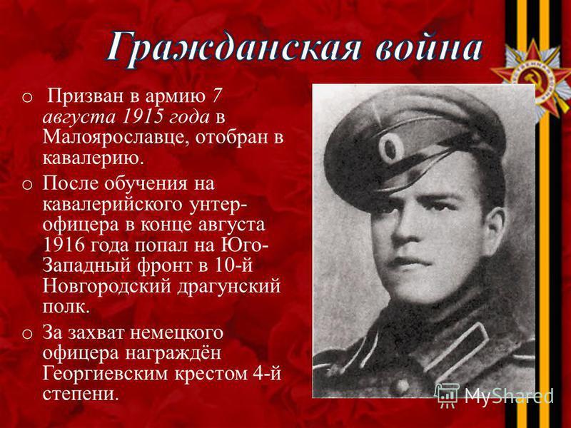 o Призван в армию 7 августа 1915 года в Малоярославце, отобран в кавалерию. o После обучения на кавалерийского унтер- офицера в конце августа 1916 года попал на Юго- Западный фронт в 10-й Новгородский драгунский полк. o За захват немецкого офицера на