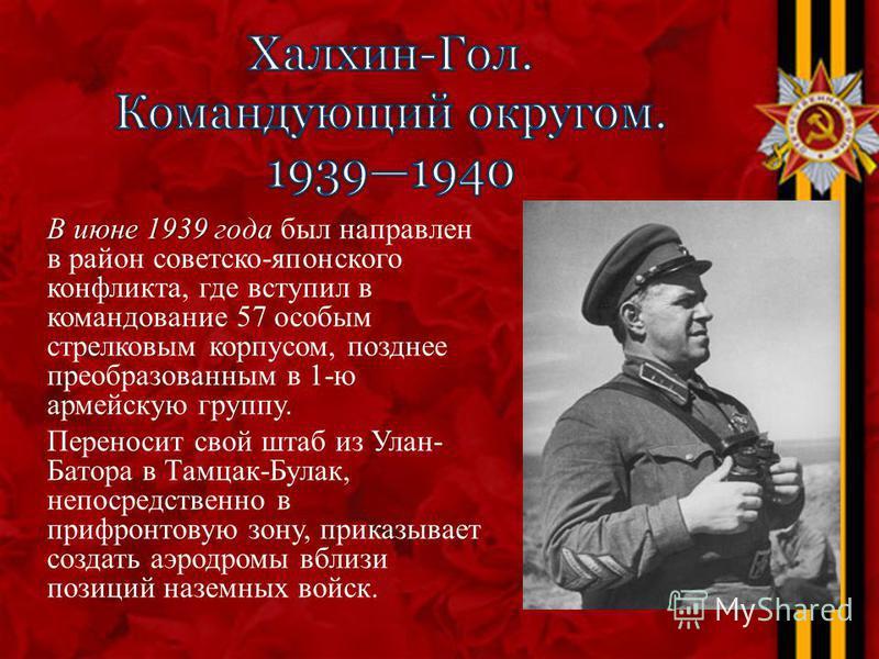 В июне 1939 года В июне 1939 года был направлен в район советско-японского конфликта, где вступил в командование 57 особым стрелковым корпусом, позднее преобразованным в 1-ю армейскую группу. Переносит свой штаб из Улан- Батора в Тамцак-Булак, непоср