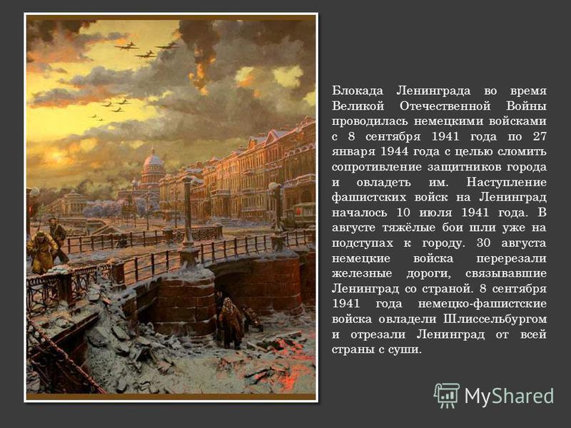 Блокада Ленинграда во время Великой Отечественной Войны проводилась немецкими войсками с 8 сентября 1941 года по 27 января 1944 года с целью сломить сопротивление защитников города и овладеть им. Наступление фашистских войск на Ленинград началось 10