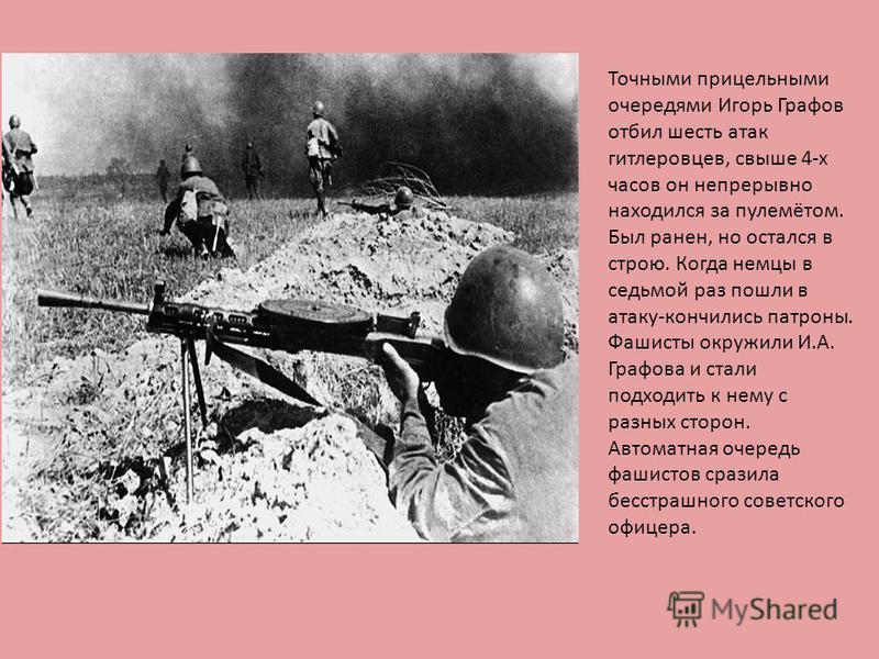 Точными прицельными очередями Игорь Графов отбил шесть атак гитлеровцев, свыше 4-х часов он непрерывно находился за пулемётом. Был ранен, но остался в строю. Когда немцы в седьмой раз пошли в атаку-кончились патроны. Фашисты окружили И.А. Графова и с