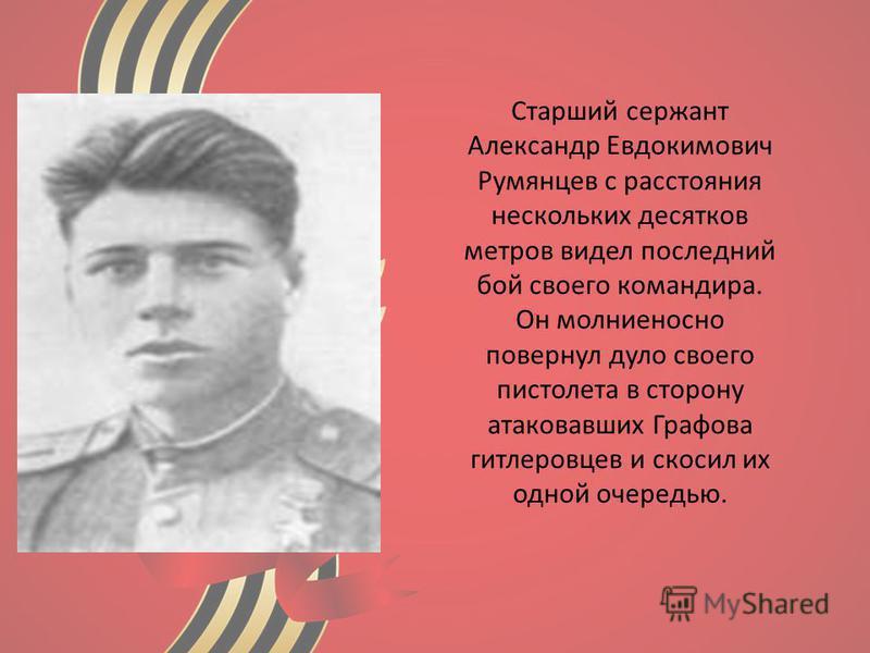 Старший сержант Александр Евдокимович Румянцев с расстояния нескольких десятков метров видел последний бой своего командира. Он молниеносно повернул дуло своего пистолета в сторону атаковавших Графова гитлеровцев и скосил их одной очередью.