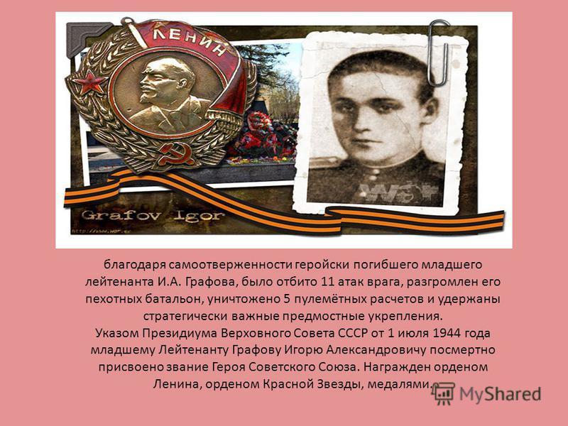 благодаря самоотверженности геройски погибшего младшего лейтенанта И.А. Графова, было отбито 11 атак врага, разгромлен его пехотных батальон, уничтожено 5 пулемётных расчетов и удержаны стратегически важные предмостные укрепления. Указом Президиума В