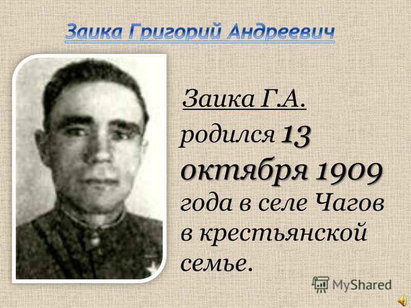 13 октября 1909 Заика Г.А. родился 13 октября 1909 года в селе Чагов в крестьянской семье.
