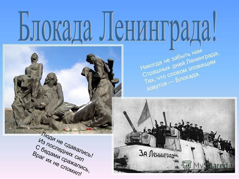 Никогда не забыть нам Страшных дней Ленинграда, Тех, что словом зловещим зовутся Блокада. Люди не сдавались! Из последних сил С бедами сражались, Враг их не сломил!