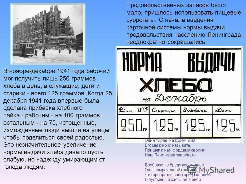 Продовольственных запасов было мало, пришлось использовать пищевые суррогаты. С начала введения карточной системы нормы выдачи продовольствия населению Ленинграда неоднократно сокращались. В ноябре декабре 1941 года рабочий мог получить лишь 250 грам
