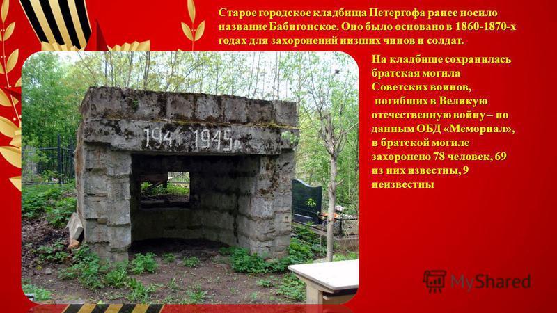 Старое городское кладбища Петергофа ранее носило название Бабигонское. Оно было основано в 1860-1870-х годах для захоронений низших чинов и солдат. На кладбище сохранилась братская могила Советских воинов, погибших в Великую отечественную войну – по