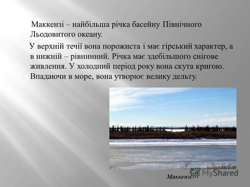 Маккензі – найбільша річка басейну Північного Льодовитого океану. У верхній течії вона порожиста і має гірський характер, а в нижній – рівнинний. Річка має здебільшого снігове живлення. У холодний період року вона скута кригою. Впадаючи в море, вона
