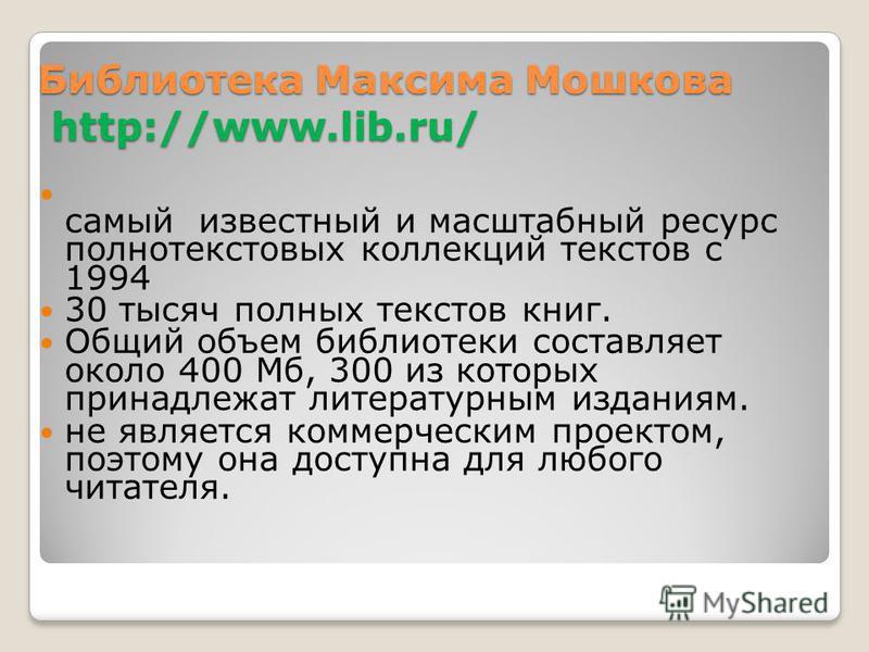 Библиотека Максима Мошкова http://www.lib.ru/ самый известный и масштабный ресурс полнотекстовых коллекций текстов с 1994 30 тысяч полных текстов книг. Общий объем библиотеки составляет около 400 Мб, 300 из которых принадлежат литературным изданиям.