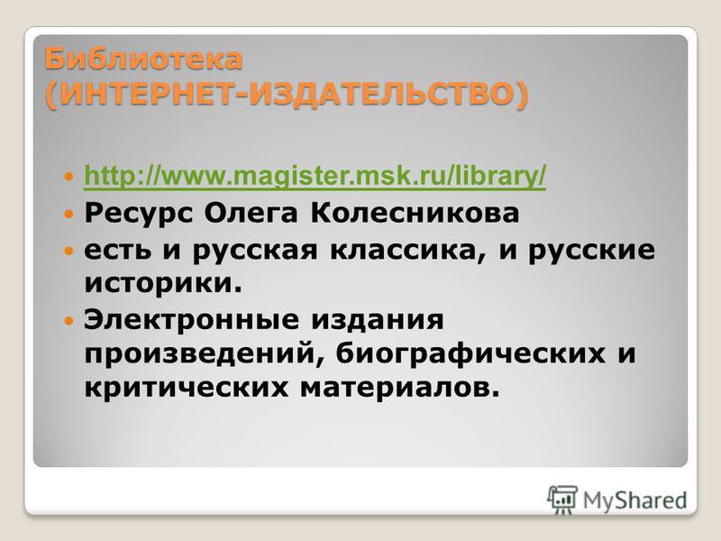 Библиотека (ИНТЕРНЕТ-ИЗДАТЕЛЬСТВО) Библиотека (ИНТЕРНЕТ-ИЗДАТЕЛЬСТВО) http://www.magister.msk.ru/library/ Ресурс Олега Колесникова есть и русская классика, и русские историки. Электронные издания произведений, биографических и критических материалов.