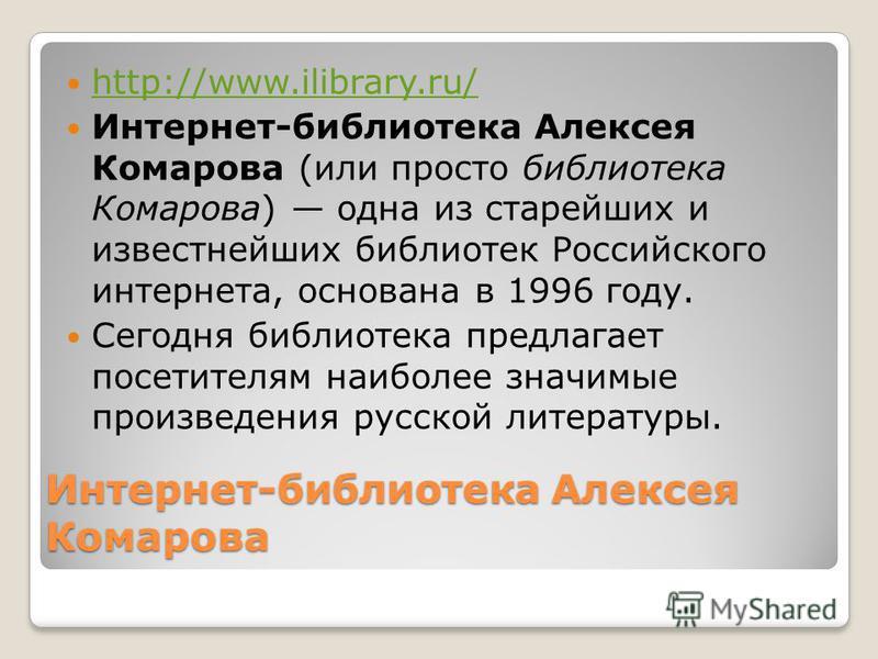 Интернет-библиотека Алексея Комарова http://www.ilibrary.ru/ Интернет-библиотека Алексея Комарова (или просто библиотека Комарова) одна из старейших и известнейших библиотек Российского интернета, основана в 1996 году. Сегодня библиотека предлагает п