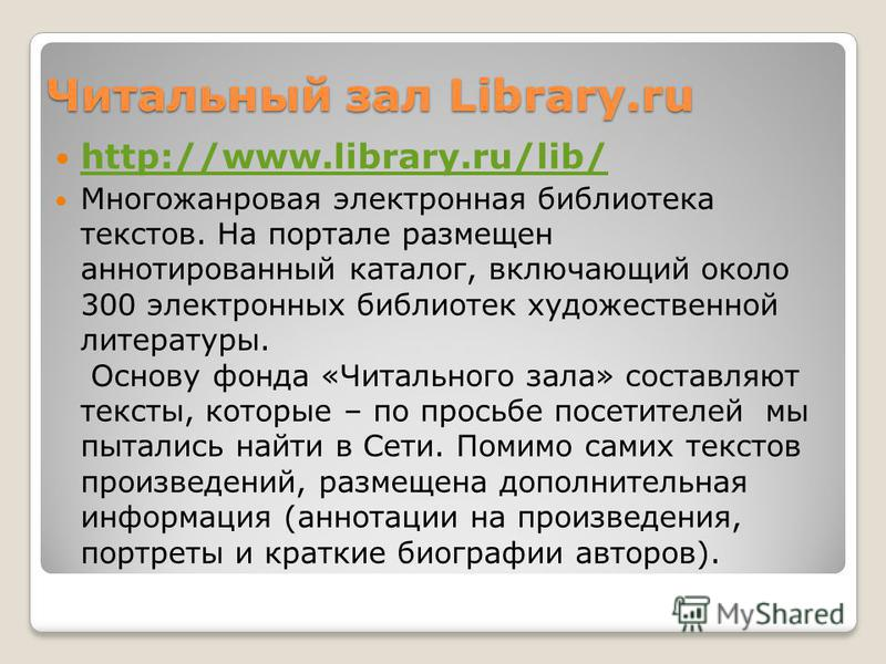 Читальный зал Library.ru http://www.library.ru/lib/ Многожанровая электронная библиотека текстов. На портале размещен аннотированный каталог, включающий около 300 электронных библиотек художественной литературы. Основу фонда «Читального зала» составл