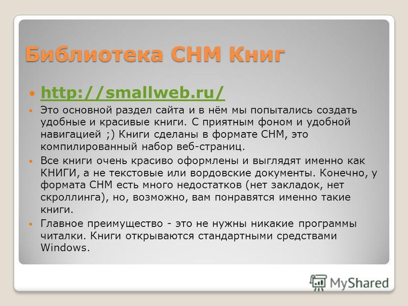 Библиотека CHM Книг http://smallweb.ru/ Это основной раздел сайта и в нём мы попытались создать удобные и красивые книги. С приятным фоном и удобной навигацией ;) Книги сделаны в формате CHM, это компилированный набор веб-страниц. Все книги очень кра