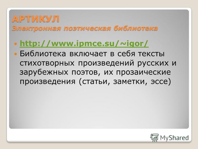 АРТИКУЛ Электронная поэтическая библиотека http://www.ipmce.su/~igor/ Библиотека включает в себя тексты стихотворных произведений русских и зарубежных поэтов, их прозаические произведения (статьи, заметки, эссе)
