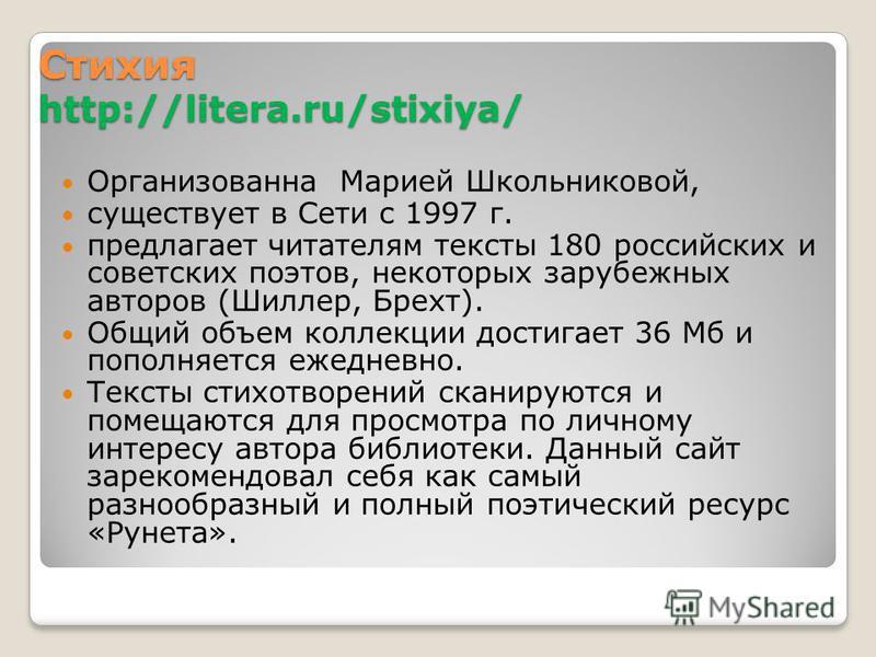 Стихия http://litera.ru/stixiya/ Организованна Марией Школьниковой, существует в Сети с 1997 г. предлагает читателям тексты 180 российских и советских поэтов, некоторых зарубежных авторов (Шиллер, Брехт). Общий объем коллекции достигает 36 Мб и попол
