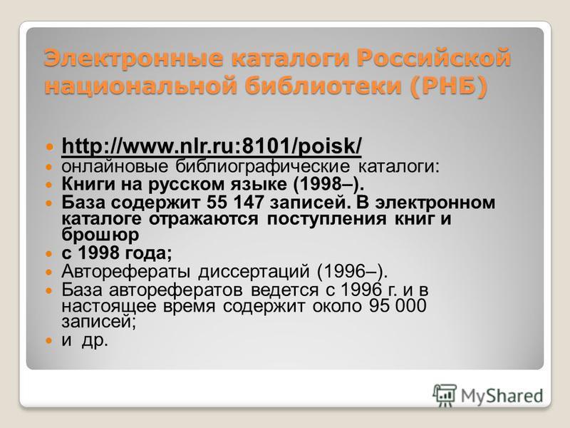 Электронные каталоги Российской национальной библиотеки (РНБ) http://www.nlr.ru:8101/poisk/ http://www.nlr.ru:8101/poisk/ онлайновые библиографические каталоги: Книги на русском языке (1998–). База содержит 55 147 записей. В электронном каталоге отра