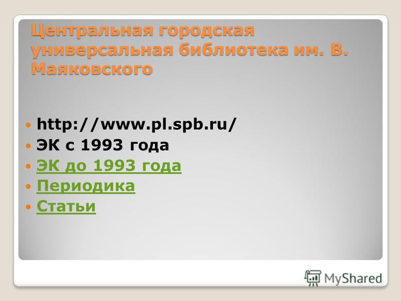 Центральная городская универсальная библиотека им. В. Маяковского http://www.pl.spb.ru/ ЭК с 1993 года ЭК до 1993 года Периодика Статьи