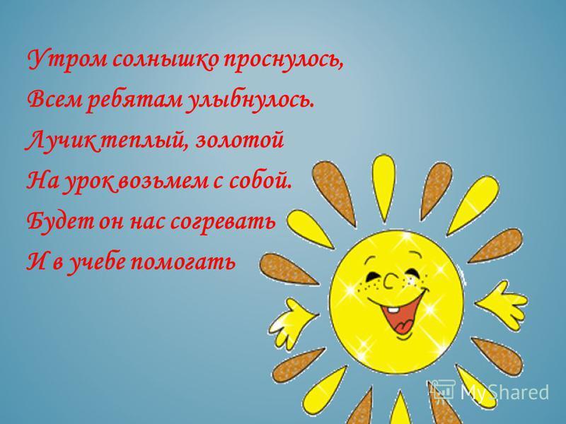Утром солнышко проснулось, Всем ребятам улыбнулось. Лучик теплый, золотой На урок возьмем с собой. Будет он нас согревать И в учебе помогать