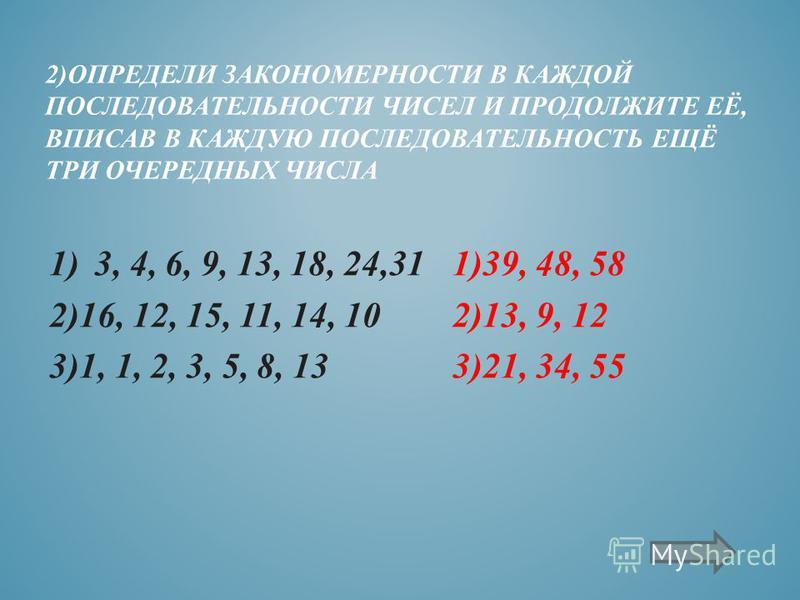 1)39, 48, 58 2)13, 9, 12 3)21, 34, 55 2)ОПРЕДЕЛИ ЗАКОНОМЕРНОСТИ В КАЖДОЙ ПОСЛЕДОВАТЕЛЬНОСТИ ЧИСЕЛ И ПРОДОЛЖИТЕ ЕЁ, ВПИСАВ В КАЖДУЮ ПОСЛЕДОВАТЕЛЬНОСТЬ ЕЩЁ ТРИ ОЧЕРЕДНЫХ ЧИСЛА 1)3, 4, 6, 9, 13, 18, 24,31 2)16, 12, 15, 11, 14, 10 3)1, 1, 2, 3, 5, 8, 13