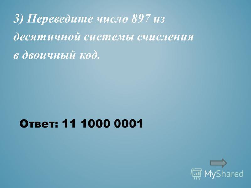 3) Переведите число 897 из десятичной системы счисления в двоичный код. Ответ: 11 1000 0001