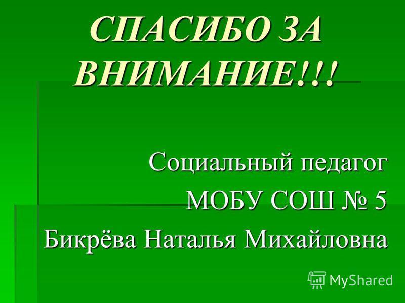 СПАСИБО ЗА ВНИМАНИЕ!!! Социальный педагог МОБУ СОШ 5 Бикрёва Наталья Михайловна