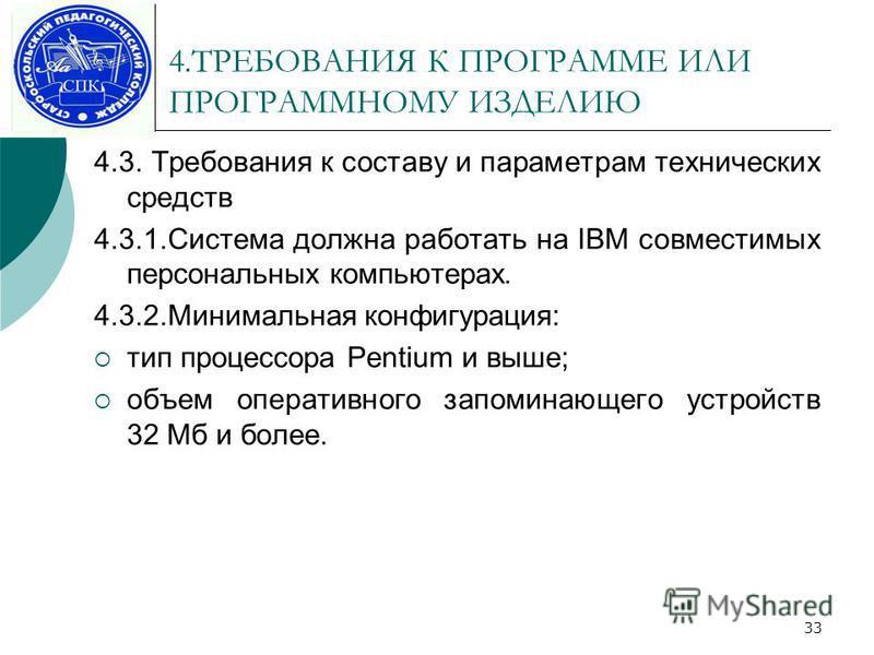 33 4. ТРЕБОВАНИЯ К ПРОГРАММЕ ИЛИ ПРОГРАММНОМУ ИЗДЕЛИЮ 4.3. Требования к составу и параметрам технических средств 4.3.1. Система должна работать на IBM совместимых персональных компьютерах. 4.3.2. Минимальная конфигурация: тип процессора Pentium и выш