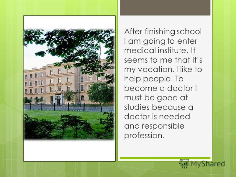 After finishing school I am going to enter medical institute. It seems to me that its my vocation. I like to help people. To become a doctor I must be good at studies because a doctor is needed and responsible profession.