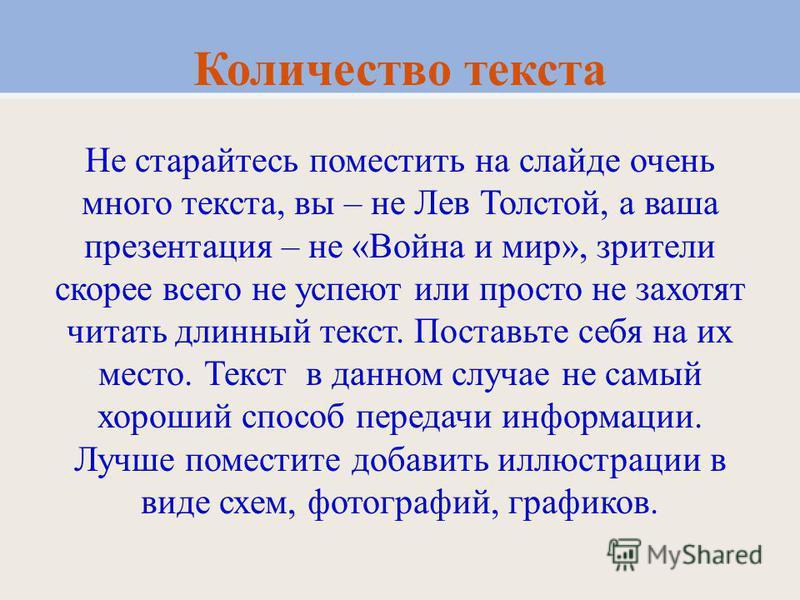 Количество текста Не старайтесь поместить на слайде очень много текста, вы – не Лев Толстой, а ваша презентация – не «Война и мир», зрители скорее всего не успеют или просто не захотят читать длинный текст. Поставьте себя на их место. Текст в данном