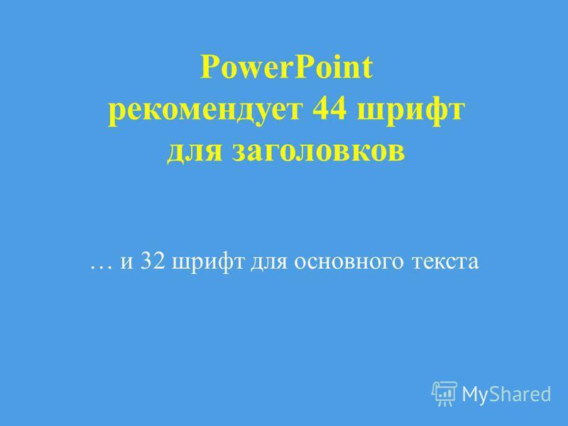 PowerPoint рекомендует 44 шрифт для заголовков … и 32 шрифт для основного текста