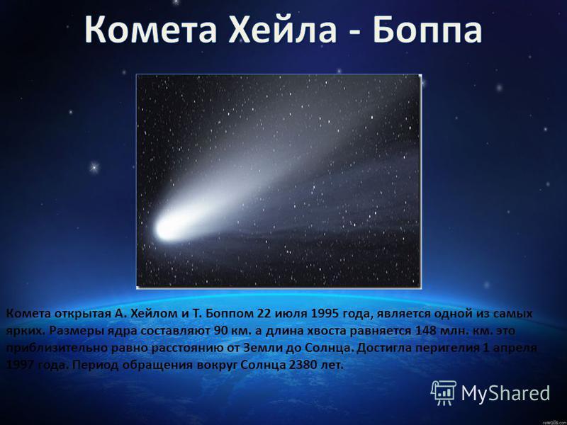 Комета открытая А. Хейлом и Т. Боппом 22 июля 1995 года, является одной из самых ярких. Размеры ядра составляют 90 км. а длина хвоста равняется 148 млн. км. это приблизительно равно расстоянию от Земли до Солнца. Достигла перигелия 1 апреля 1997 года