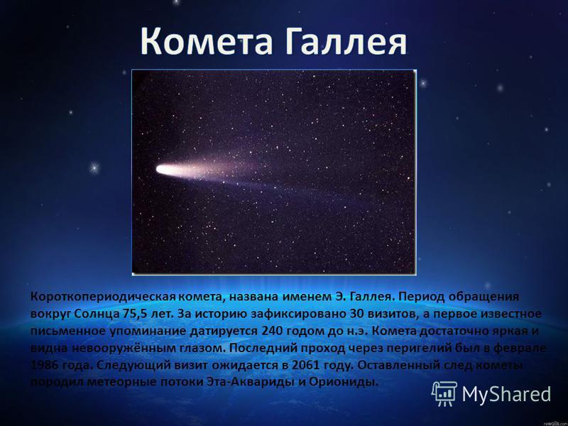 Короткопериодическая комета, названа именем Э. Галлея. Период обращения вокруг Солнца 75,5 лет. За историю зафиксировано 30 визитов, а первое известное письменное упоминание датируется 240 годом до н.э. Комета достаточно яркая и видна невооружённым г