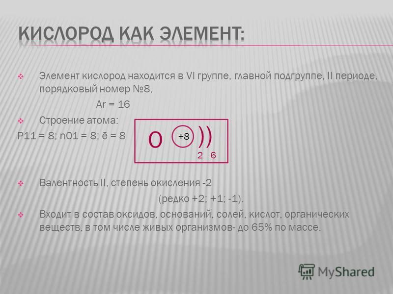 Элемент кислород находится в VI группе, главной подгруппе, II периоде, порядковый номер 8, Ar = 16 Строение атома: P11 = 8; n01 = 8; ē = 8 Валентность II, степень окисления -2 (редко +2; +1; -1). Входит в состав оксидов, оснований, солей, кислот, орг