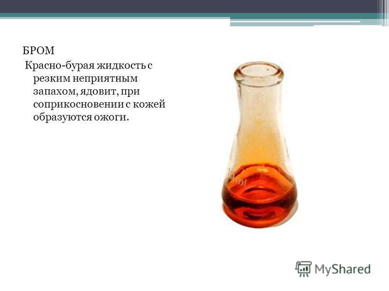 БРОМ Красно-бурая жидкость с резким неприятным запахом, ядовит, при соприкосновении с кожей образуются ожоги.