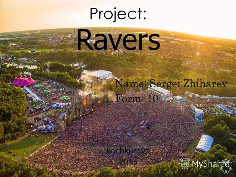 Project: Ravers Name: Sergei Zhiharev Form: 10 Kochkurovo 2015
