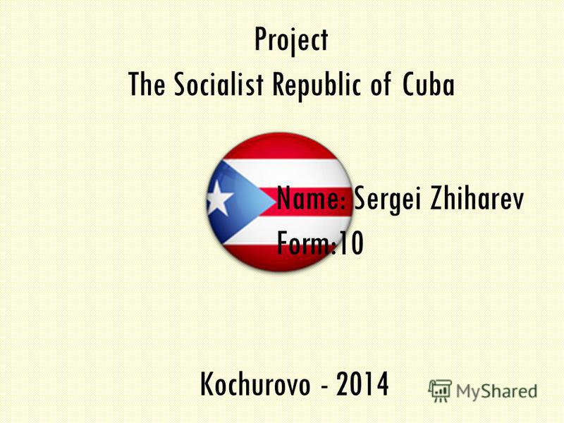 Project The Socialist Republic of Cuba Name: Sergei Zhiharev Form:10 Kochurovo - 2014