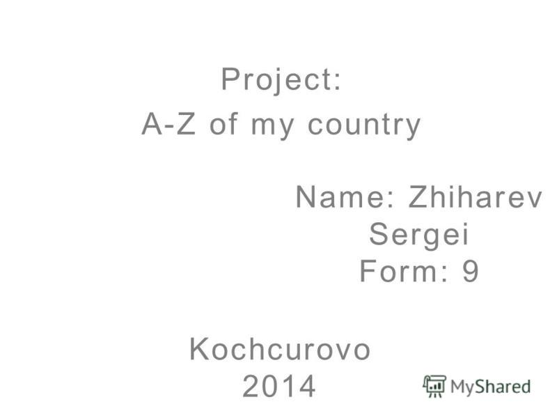 Name: Zhiharev Sergei Form: 9 Project: A-Z of my country Kochcurovo 2014