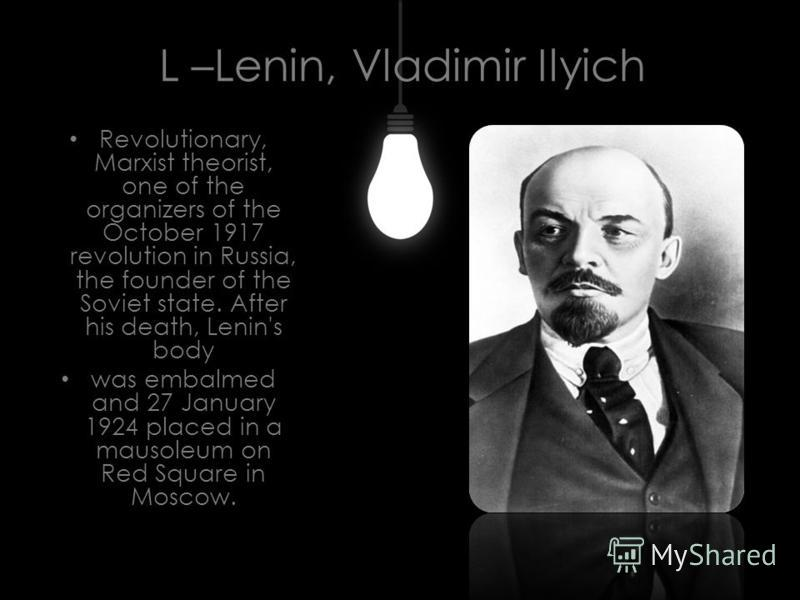 L –Lenin, Vladimir Ilyich Revolutionary, Marxist theorist, one of the organizers of the October 1917 revolution in Russia, the founder of the Soviet state. After his death, Lenin's body was embalmed and 27 January 1924 placed in a mausoleum on Red Sq