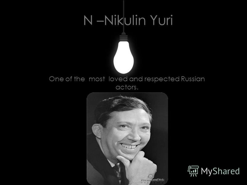 N –Nikulin Yuri One of the most loved and respected Russian actors.