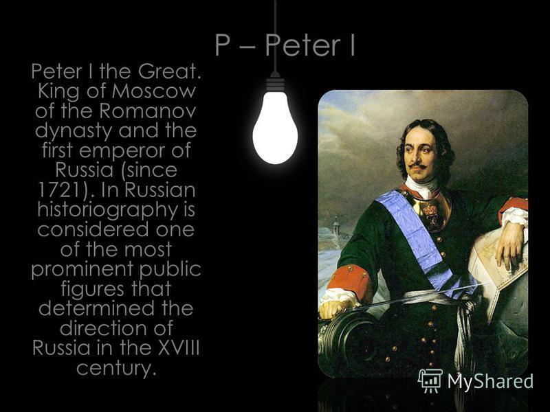 P – Peter I Peter I the Great. King of Moscow of the Romanov dynasty and the first emperor of Russia (since 1721). In Russian historiography is considered one of the most prominent public figures that determined the direction of Russia in the XVIII c