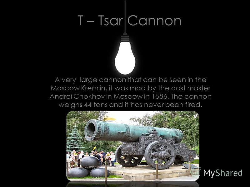 T – Tsar Cannon A very large cannon that can be seen in the Moscow Kremlin, it was mad by the cast master Andrei Chokhov in Moscow in 1586. The cannon weighs 44 tons and it has never been fired.
