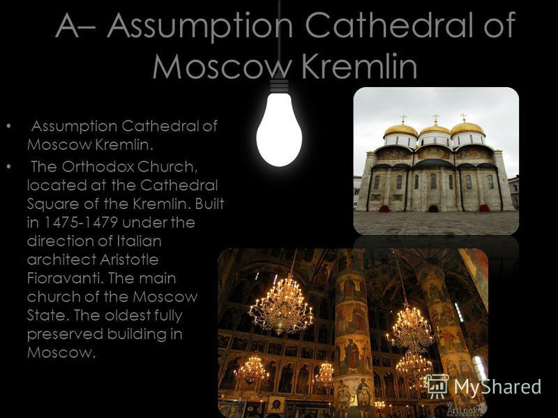 A– Assumption Cathedral of Moscow Kremlin Assumption Cathedral of Moscow Kremlin. The Orthodox Church, located at the Cathedral Square of the Kremlin. Built in 1475-1479 under the direction of Italian architect Aristotle Fioravanti. The main church o