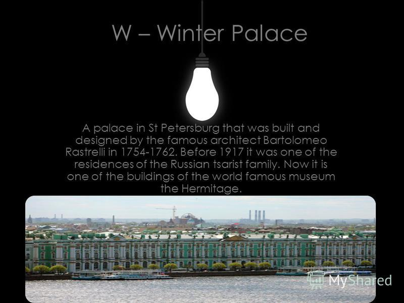 W – Winter Palace A palace in St Petersburg that was built and designed by the famous architect Bartolomeo Rastrelli in 1754-1762. Before 1917 it was one of the residences of the Russian tsarist family. Now it is one of the buildings of the world fam