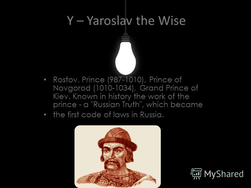 Y – Yaroslav the Wise Rostov, Prince (987-1010), Prince of Novgorod (1010-1034), Grand Prince of Kiev. Known in history the work of the prince - a Russian Truth, which became the first code of laws in Russia.