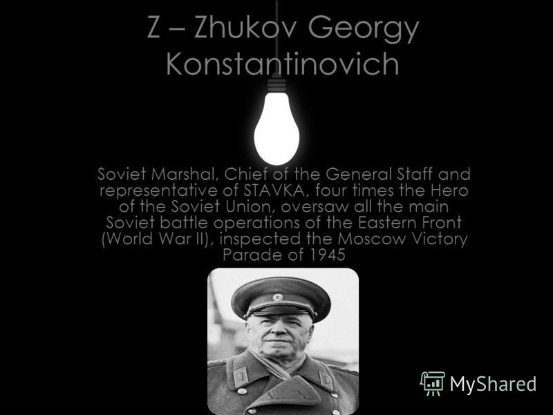 Z – Zhukov Georgy Konstantinovich Soviet Marshal, Chief of the General Staff and representative of STAVKA, four times the Hero of the Soviet Union, oversaw all the main Soviet battle operations of the Eastern Front (World War II), inspected the Mosco