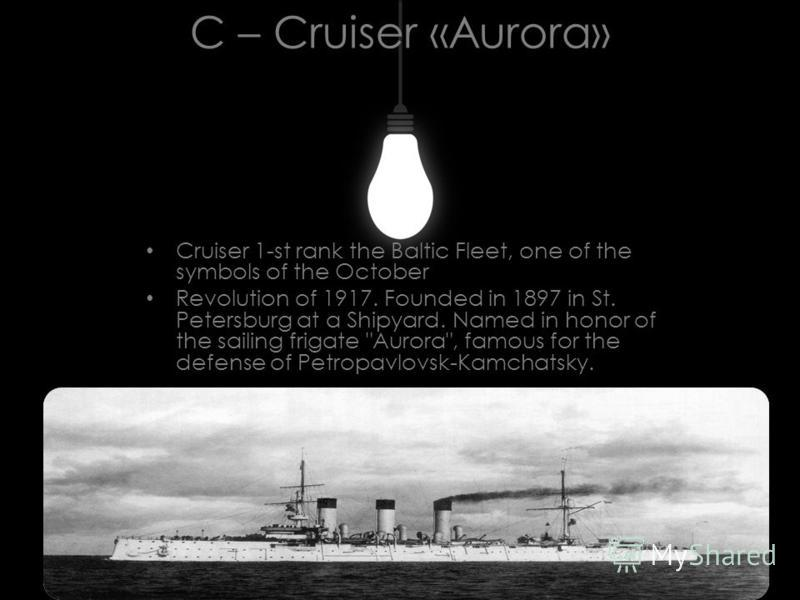 C – Cruiser «Aurora» Cruiser 1-st rank the Baltic Fleet, one of the symbols of the October Revolution of 1917. Founded in 1897 in St. Petersburg at a Shipyard. Named in honor of the sailing frigate