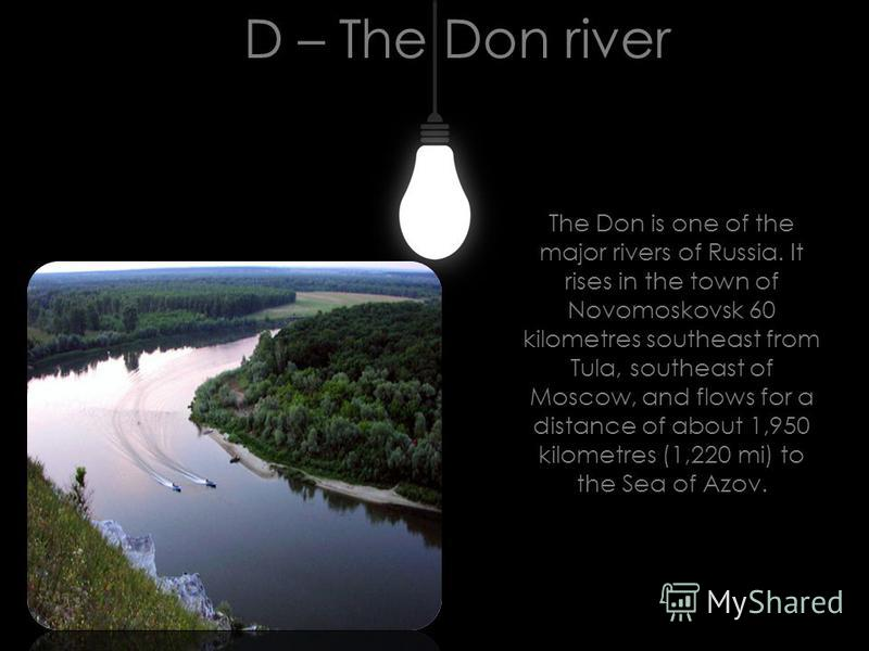 D – The Don river The Don is one of the major rivers of Russia. It rises in the town of Novomoskovsk 60 kilometres southeast from Tula, southeast of Moscow, and flows for a distance of about 1,950 kilometres (1,220 mi) to the Sea of Azov.