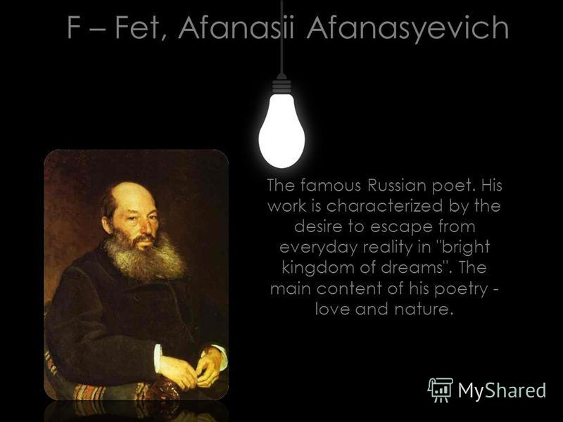F – Fet, Afanasii Afanasyevich The famous Russian poet. His work is characterized by the desire to escape from everyday reality in bright kingdom of dreams. The main content of his poetry - love and nature.