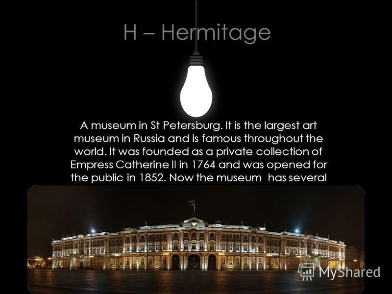H – Hermitage A museum in St Petersburg. It is the largest art museum in Russia and is famous throughout the world. It was founded as a private collection of Empress Catherine II in 1764 and was opened for the public in 1852. Now the museum has sever