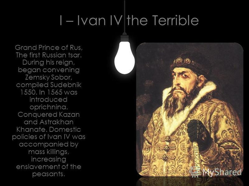 I – Ivan IV the Terrible Grand Prince of Rus, The first Russian tsar. During his reign, began convening Zemsky Sobor, compiled Sudebnik 1550. In 1565 was introduced oprichnina. Conquered Kazan and Astrakhan Khanate. Domestic policies of Ivan IV was a
