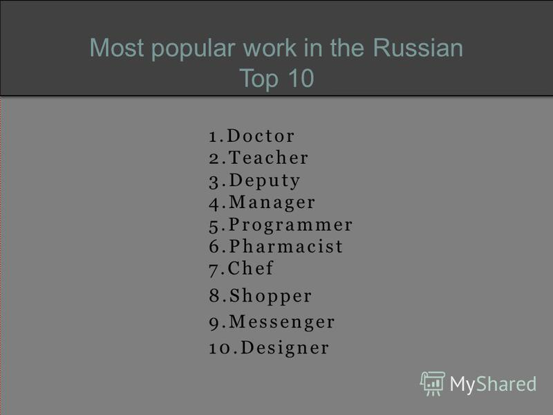Most popular work in the Russian Top 10 1.Doctor 2.Teacher 3.Deputy 4.Manager 5.Programmer 6.Pharmacist 7.Chef 8.Shopper 9.Messenger 10.Designer
